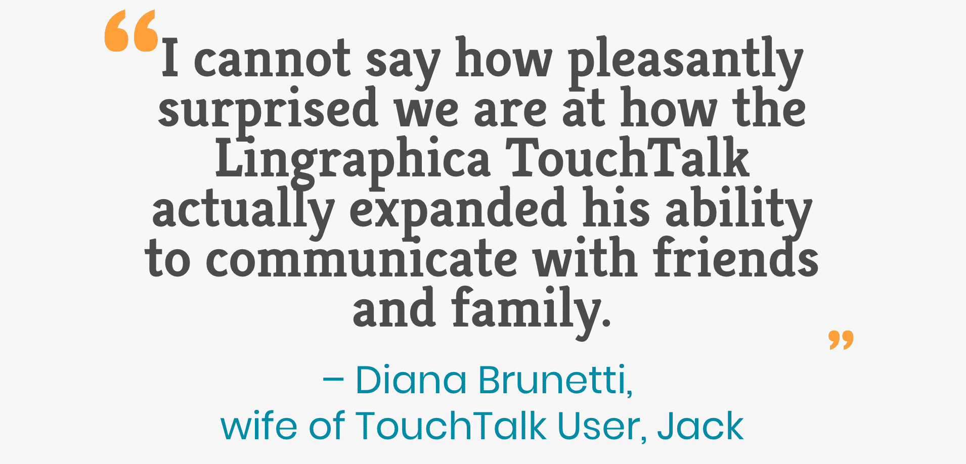 I cannot say how pleasantly surprised we are at how the Lingraphica TouchTalk actually expanded his ability to communicate with friends and family. – Diana Brunetti, wife of TouchTalk User, Jack